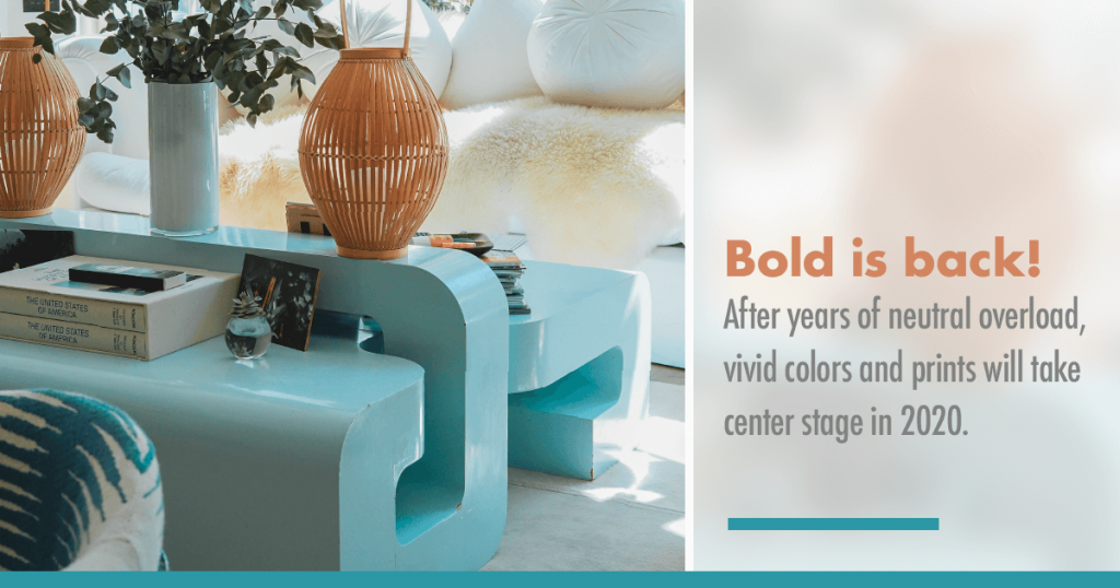 Bold is Back!  After years of neutral overload, vivid colors and prints will take center stage in 2020.