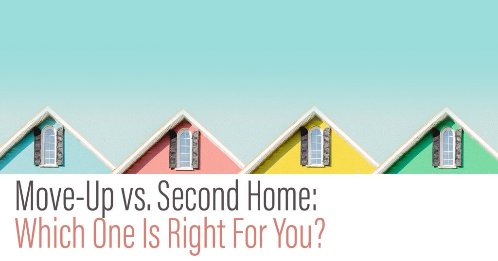 Move-Up verse Second Home: Which one is right for you?