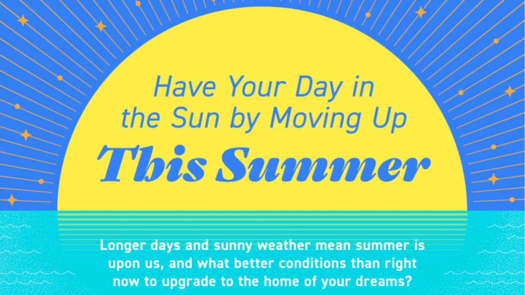 Have Your Day in the Sun by Moving Up This Summer. Longer days and sunny weather mean summer is upon us, and what better conditions than right now to upgrade to the home of your dreams?
